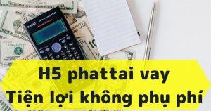H5 Phattai vay tiền nóng gấp cấp tốc 24/7 lãi suất 0%
